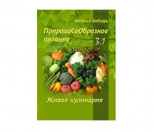 ПриродоСоОбразное питание. Живая кулинария. Часть 3-1 / Кобзарь Н._0