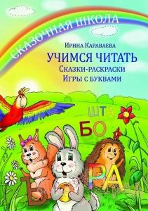 Учимся читать. Сказки-раскраски. Игры с буквами / Ирина Караваева