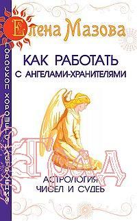 Как работать с ангелами-хранителями. Астрология чисел и судеб / Мазова